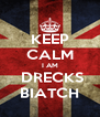 KEEP CALM I AM  DRECKS BIATCH - Personalised Poster A4 size