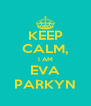 KEEP CALM, I AM EVA PARKYN - Personalised Poster A4 size
