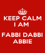 KEEP CALM  I AM    FABBI DABBI ABBIE - Personalised Poster A4 size