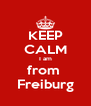 KEEP CALM I am from  Freiburg - Personalised Poster A4 size