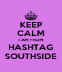 KEEP CALM I AM FROM HASHTAG SOUTHSIDE - Personalised Poster A4 size