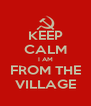 KEEP CALM I AM FROM THE VILLAGE - Personalised Poster A4 size