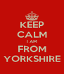 KEEP CALM I AM FROM YORKSHIRE - Personalised Poster A4 size