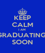 KEEP CALM I AM  GRADUATING  SOON - Personalised Poster A4 size