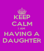 KEEP CALM I AM  HAVING A DAUGHTER - Personalised Poster A4 size