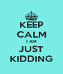 KEEP CALM I AM JUST KIDDING - Personalised Poster A4 size