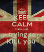KEEP CALM I am just trying to KILL you  - Personalised Poster A4 size