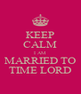KEEP CALM I AM MARRIED TO TIME LORD - Personalised Poster A4 size