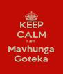 KEEP CALM I am  Mavhunga Goteka - Personalised Poster A4 size