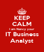 KEEP CALM I am Nancy your IT Business Analyst - Personalised Poster A4 size