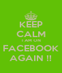 KEEP CALM  I AM ON FACEBOOK AGAIN !! - Personalised Poster A4 size