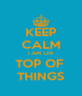 KEEP CALM I AM ON TOP OF  THINGS - Personalised Poster A4 size