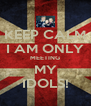 KEEP CALM I AM ONLY MEETING MY IDOLS! - Personalised Poster A4 size