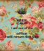 KEEP CALM I am out of the office I will return 6th Sep - Personalised Poster A4 size