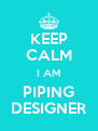 KEEP CALM I AM PIPING DESIGNER - Personalised Poster A4 size