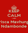 KEEP CALM I am Prisca Mavhunga Ndambonde - Personalised Poster A4 size