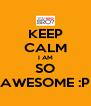 KEEP CALM I AM SO AWESOME :P - Personalised Poster A4 size