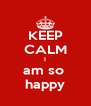 KEEP CALM I am so  happy - Personalised Poster A4 size