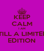 KEEP CALM  I AM  STILL A LIMITED  EDITION - Personalised Poster A4 size