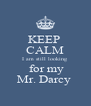 KEEP  CALM I am still looking   for my Mr. Darcy  - Personalised Poster A4 size