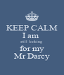 KEEP CALM I am  still looking  for my  Mr Darcy  - Personalised Poster A4 size