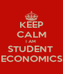KEEP CALM I AM  STUDENT  ECONOMICS - Personalised Poster A4 size