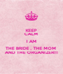 KEEP CALM I AM THE BRIDE , THE MOM  AND THE ORGANIZER!!! - Personalised Poster A4 size