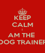 KEEP CALM I AM THE  DOG TRAINER - Personalised Poster A4 size