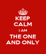 KEEP CALM I AM THE ONE AND ONLY - Personalised Poster A4 size