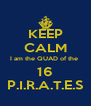 KEEP CALM I am the QUAD of the  16 P.I.R.A.T.E.S - Personalised Poster A4 size