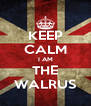 KEEP CALM I AM THE WALRUS - Personalised Poster A4 size