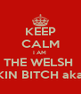 KEEP CALM I AM  THE WELSH  ROCKIN BITCH aka cunt - Personalised Poster A4 size