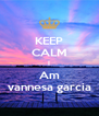 KEEP CALM I Am vannesa garcia - Personalised Poster A4 size