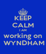 KEEP CALM I AM working on  WYNDHAM - Personalised Poster A4 size