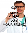 KEEP CALM I AM YOUR FRIEND - Personalised Poster A4 size