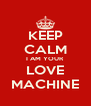 KEEP CALM I AM YOUR LOVE MACHINE - Personalised Poster A4 size