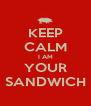 KEEP CALM I AM YOUR SANDWICH - Personalised Poster A4 size