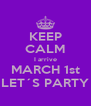 KEEP CALM I arrive MARCH 1st LET´S PARTY - Personalised Poster A4 size