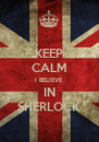 KEEP CALM I BELIEVE IN SHERLOCK - Personalised Poster A4 size