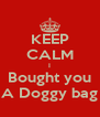 KEEP CALM I Bought you A Doggy bag - Personalised Poster A4 size