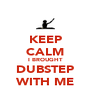 KEEP CALM I BROUGHT  DUBSTEP  WITH ME - Personalised Poster A4 size