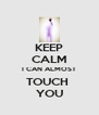 KEEP CALM I CAN ALMOST TOUCH  YOU - Personalised Poster A4 size