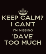 KEEP CALM? I CAN'T I'M MISSING 'DAVE' TOO MUCH - Personalised Poster A4 size