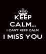 KEEP CALM... I CAN'T KEEP CALM I MISS YOU  - Personalised Poster A4 size