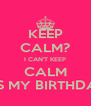KEEP CALM? I CAN'T KEEP CALM IT'S MY BIRTHDAY - Personalised Poster A4 size