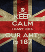 KEEP CALM I CAN'T 'COS OUR AHT  is 187 - Personalised Poster A4 size