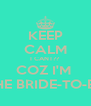 KEEP CALM I CANT?? COZ I'M  THE BRIDE-TO-BE - Personalised Poster A4 size