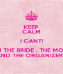 KEEP CALM I CANT! I´M THE BRIDE , THE MOM  AND THE ORGANIZER!!! - Personalised Poster A4 size