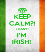 KEEP CALM?! I CAN'T! I'M  IRISH!  - Personalised Poster A4 size