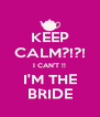 KEEP CALM?!?! I CAN'T !! I'M THE BRIDE - Personalised Poster A4 size